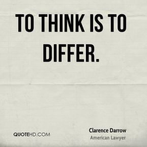 Clarence Darrow - To think is to differ.