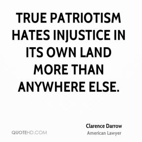 Clarence Darrow - True patriotism hates injustice in its own land more than anywhere else.