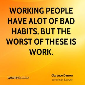 Working people have alot of bad habits, but the worst of these is work.