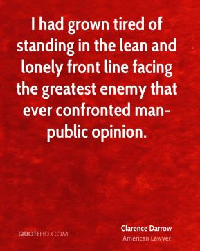 Clarence Darrow - I had grown tired of standing in the lean and lonely front line facing the greatest enemy that ever confronted man-public opinion.