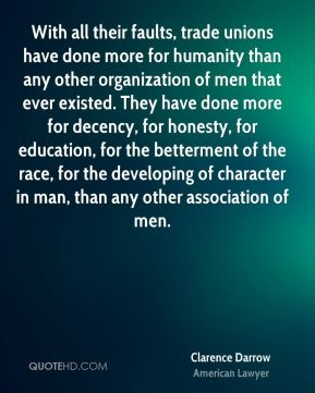 Clarence Darrow - With all their faults, trade unions have done more for humanity than any other organization of men that ever existed. They have done more for decency, for honesty, for education, for the betterment of the race, for the developing of character in man, than any other association of men.