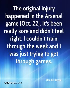 The original injury happened in the Arsenal game (Oct. 22). It's been really sore and didn't feel right. I couldn't train through the week and I was just trying to get through games.