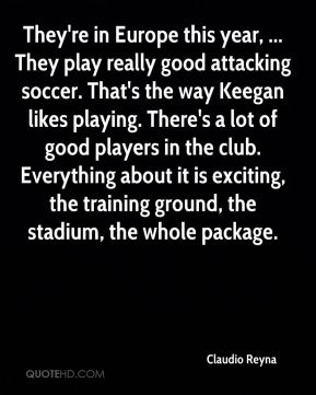 Claudio Reyna - They're in Europe this year, ... They play really good attacking soccer. That's the way Keegan likes playing. There's a lot of good players in the club. Everything about it is exciting, the training ground, the stadium, the whole package.