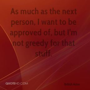 Colin Firth - As much as the next person, I want to be approved of, but I'm not greedy for that stuff.