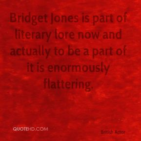 Bridget Jones is part of literary lore now and actually to be a part of it is enormously flattering.
