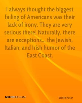 Colin Firth - I always thought the biggest failing of Americans was their lack of irony. They are very serious there! Naturally, there are exceptions... the Jewish, Italian, and Irish humor of the East Coast.