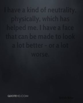 I have a kind of neutrality, physically, which has helped me. I have a face that can be made to look a lot better - or a lot worse.