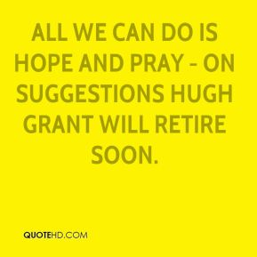 Colin Firth - All we can do is hope and pray - on suggestions Hugh Grant will retire soon.