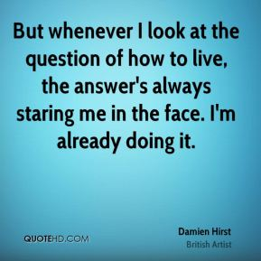 Damien Hirst - But whenever I look at the question of how to live, the answer's always staring me in the face. I'm already doing it.