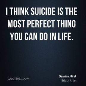 I think suicide is the most perfect thing you can do in life.