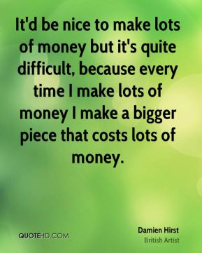 Damien Hirst - It'd be nice to make lots of money but it's quite difficult, because every time I make lots of money I make a bigger piece that costs lots of money.