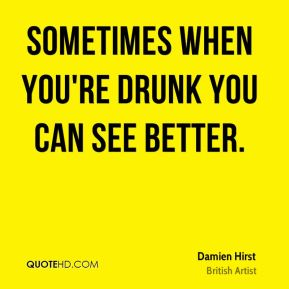 Sometimes when you're drunk you can see better.