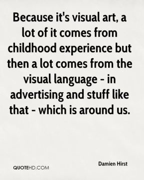 Because it's visual art, a lot of it comes from childhood experience but then a lot comes from the visual language - in advertising and stuff like that - which is around us.