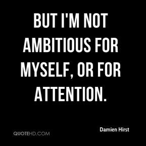 But I'm not ambitious for myself, or for attention.