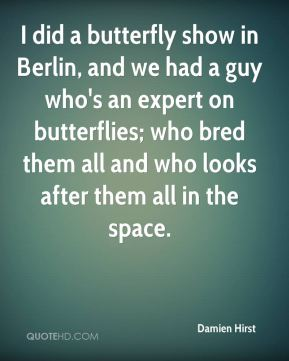 I did a butterfly show in Berlin, and we had a guy who's an expert on butterflies; who bred them all and who looks after them all in the space.