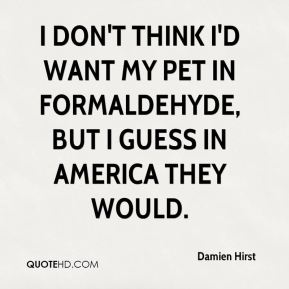I don't think I'd want my pet in formaldehyde, but I guess in America they would.