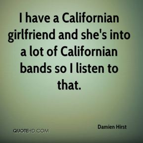 Damien Hirst - I have a Californian girlfriend and she's into a lot of Californian bands so I listen to that.