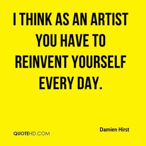 I think as an artist you have to reinvent yourself every day.
