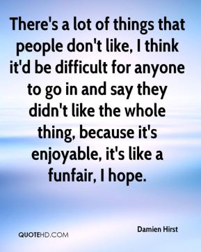 There's a lot of things that people don't like, I think it'd be difficult for anyone to go in and say they didn't like the whole thing, because it's enjoyable, it's like a funfair, I hope.