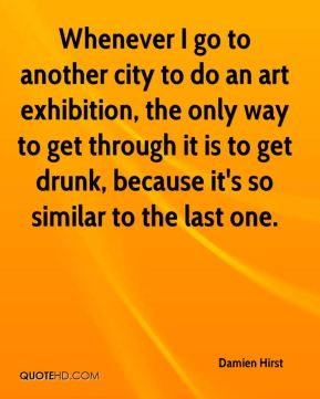 Whenever I go to another city to do an art exhibition, the only way to get through it is to get drunk, because it's so similar to the last one.