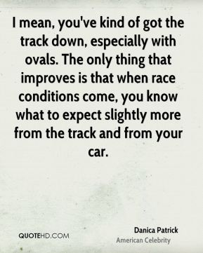 Danica Patrick - I mean, you've kind of got the track down, especially with ovals. The only thing that improves is that when race conditions come, you know what to expect slightly more from the track and from your car.