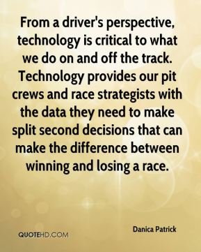 Danica Patrick - From a driver's perspective, technology is critical to what we do on and off the track. Technology provides our pit crews and race strategists with the data they need to make split second decisions that can make the difference between winning and losing a race.
