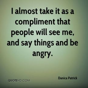 Danica Patrick - I almost take it as a compliment that people will see me, and say things and be angry.