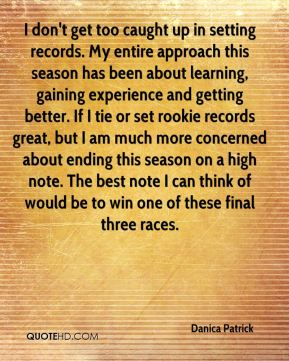 Danica Patrick - I don't get too caught up in setting records. My entire approach this season has been about learning, gaining experience and getting better. If I tie or set rookie records great, but I am much more concerned about ending this season on a high note. The best note I can think of would be to win one of these final three races.