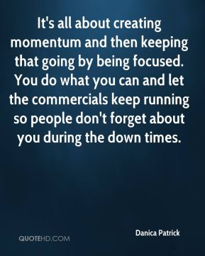 Danica Patrick - It's all about creating momentum and then keeping that going by being focused. You do what you can and let the commercials keep running so people don't forget about you during the down times.