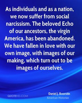 As individuals and as a nation, we now suffer from social narcissism. The beloved Echo of our ancestors, the virgin America, has been abandoned. We have fallen in love with our own image, with images of our making, which turn out to be images of ourselves.