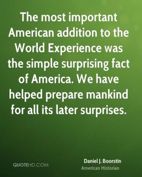 The most important American addition to the World Experience was the simple surprising fact of America. We have helped prepare mankind for all its later surprises.