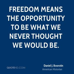 Freedom means the opportunity to be what we never thought we would be.