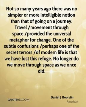 Not so many years ago there was no simpler or more intelligible notion than that of going on a journey. Travel /movement through space /provided the universal metaphor for change. One of the subtle confusions /perhaps one of the secret terrors /of modern life is that we have lost this refuge. No longer do we move through space as we once did.