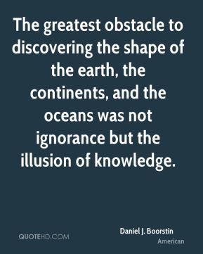 The greatest obstacle to discovering the shape of the earth, the continents, and the oceans was not ignorance but the illusion of knowledge.