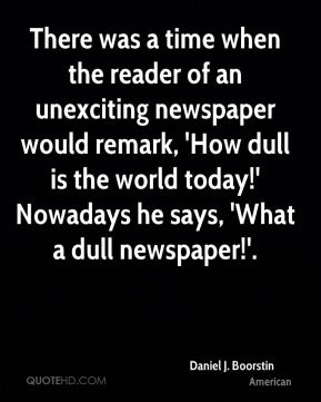 There was a time when the reader of an unexciting newspaper would remark, 'How dull is the world today!' Nowadays he says, 'What a dull newspaper!'.