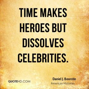 Time makes heroes but dissolves celebrities.