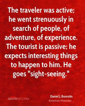 "Daniel J. Boorstin - The traveler was active; he went strenuously in search of people, of adventure, of experience. The tourist is passive; he expects interesting things to happen to him. He goes ""sight-seeing."""