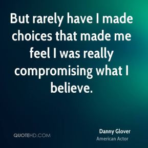 But rarely have I made choices that made me feel I was really compromising what I believe.