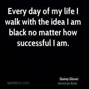 Every day of my life I walk with the idea I am black no matter how successful I am.