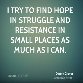 I try to find hope in struggle and resistance in small places as much as I can.