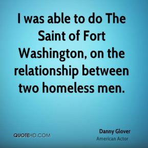 I was able to do The Saint of Fort Washington, on the relationship between two homeless men.