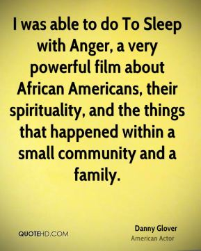 I was able to do To Sleep with Anger, a very powerful film about African Americans, their spirituality, and the things that happened within a small community and a family.