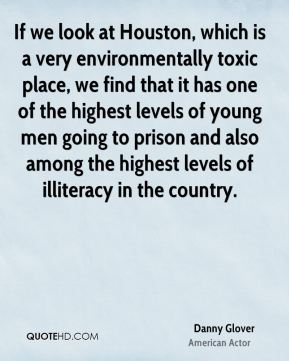If we look at Houston, which is a very environmentally toxic place, we find that it has one of the highest levels of young men going to prison and also among the highest levels of illiteracy in the country.