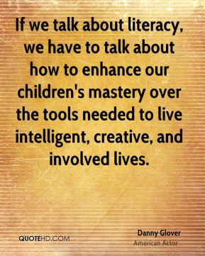 Danny Glover - If we talk about literacy, we have to talk about how to enhance our children's mastery over the tools needed to live intelligent, creative, and involved lives.