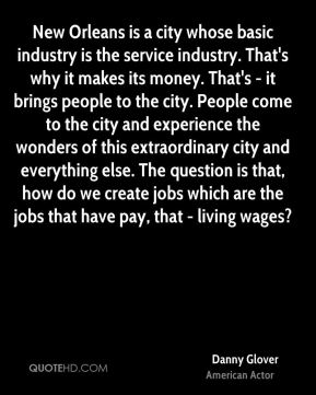 New Orleans is a city whose basic industry is the service industry. That's why it makes its money. That's - it brings people to the city. People come to the city and experience the wonders of this extraordinary city and everything else. The question is that, how do we create jobs which are the jobs that have pay, that - living wages?