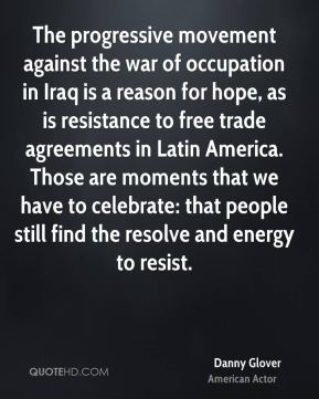 Danny Glover - The progressive movement against the war of occupation in Iraq is a reason for hope, as is resistance to free trade agreements in Latin America. Those are moments that we have to celebrate: that people still find the resolve and energy to resist.