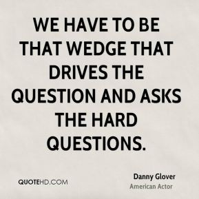 We have to be that wedge that drives the question and asks the hard questions.