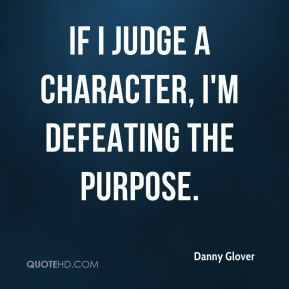 Danny Glover - If I judge a character, I'm defeating the purpose.