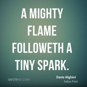 A mighty flame followeth a tiny spark.