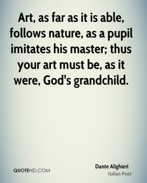 Art, as far as it is able, follows nature, as a pupil imitates his master; thus your art must be, as it were, God's grandchild.